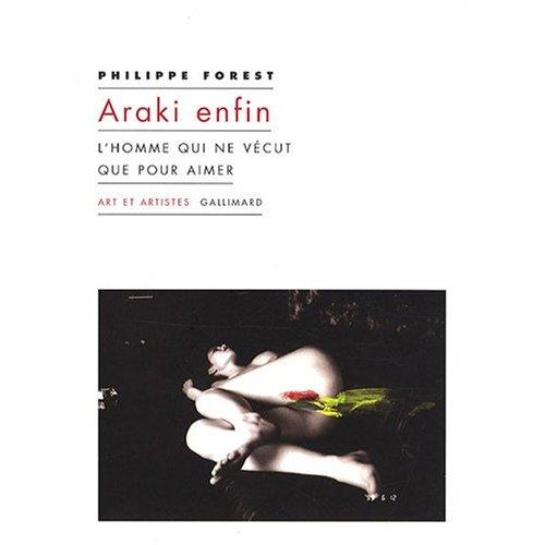 BDSM Kinbaku « Araki enfin - L'homme qui ne vécut que pour aimer » - Philippe Forest - Editions Gallimard – Collection « Art et Artistes » -Septembre 2008.