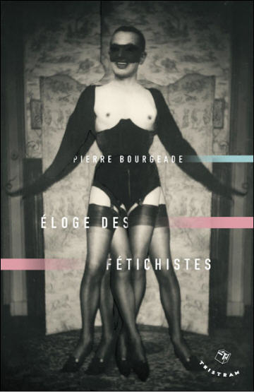 Pierre Bourgeade - « Eloge des Fétichistes » - Editions Tristram - août 2009. Photo de Pierre Molinier.